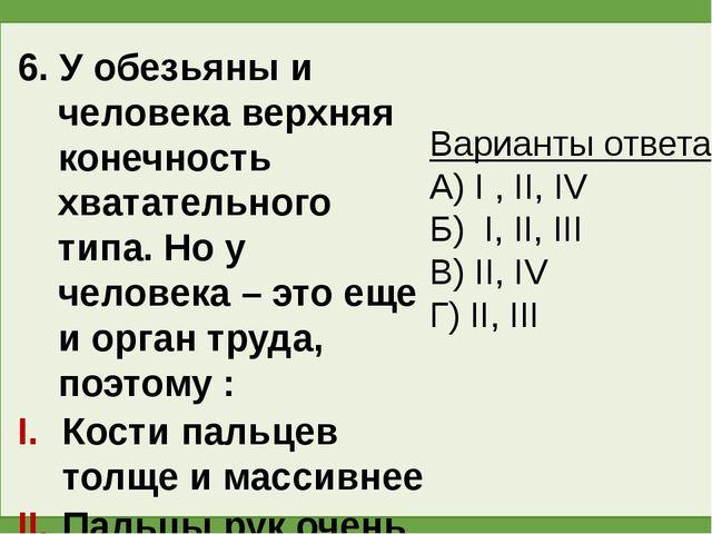 6. У обезьяны и человека верхняя конечность хватательного типа. Но у человека...