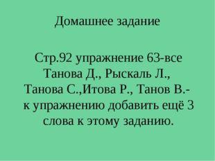 Домашнее задание Стр.92 упражнение 63-все Танова Д., Рыскаль Л., Танова С.,Ит