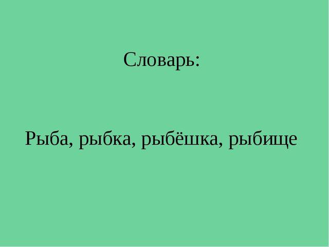Рыба, рыбка, рыбёшка, рыбище Словарь: