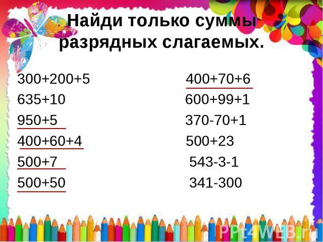 Найди только суммы разрядных слагаемых. 300+200+5 400+70+6 635+10 600+99+1 95...