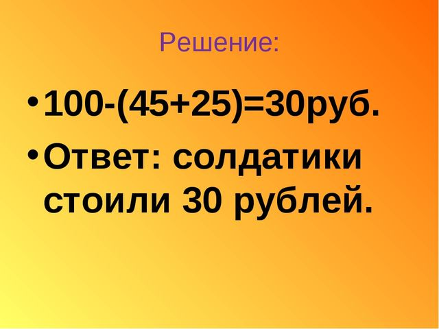 Решение: 100-(45+25)=30руб. Ответ: солдатики стоили 30 рублей.