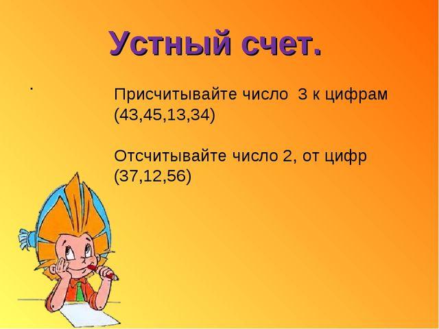 Устный счет. Присчитывайте число 3 к цифрам (43,45,13,34) Отсчитывайте число...