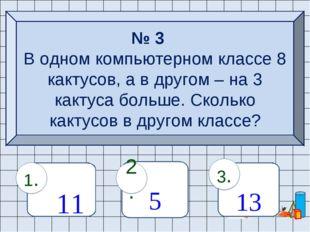 № 3 В одном компьютерном классе 8 кактусов, а в другом – на 3 кактуса больше.