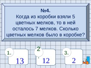 №4. Когда из коробки взяли 5 цветных мелков, то в ней осталось 7 мелков. Скол