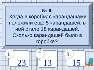 № 6. Когда в коробку с карандашами положили ещё 5 карандашей, в ней стало 18