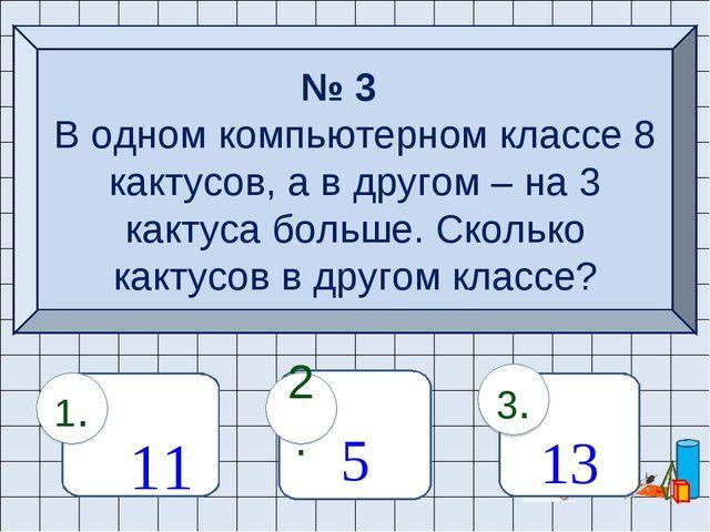 № 3 В одном компьютерном классе 8 кактусов, а в другом – на 3 кактуса больше....