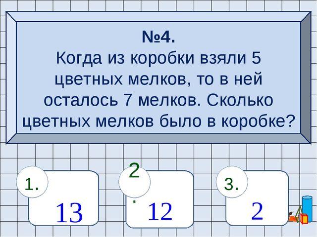 №4. Когда из коробки взяли 5 цветных мелков, то в ней осталось 7 мелков. Скол...