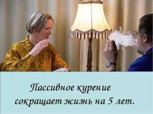 Пассивное курение Пассивное курение сокращает жизнь на 5 лет.