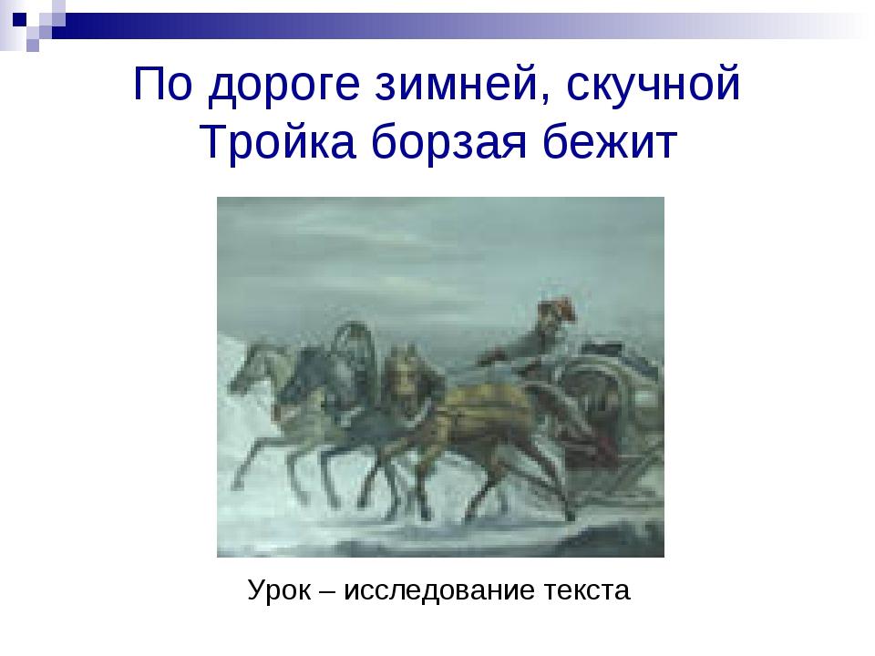 По дороге зимней, скучной Тройка борзая бежит Урок – исследование текста