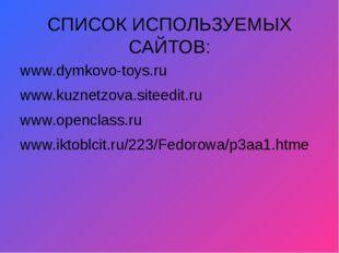 СПИСОК ИСПОЛЬЗУЕМЫХ САЙТОВ: www.dymkovo-toys.ru www.kuznetzova.siteedit.ru ww