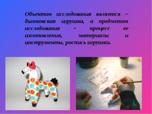 Объектом исследования является – дымковская игрушка, а предметом исследования