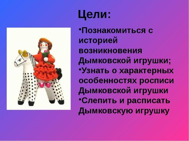 Цели: Познакомиться с историей возникновения Дымковской игрушки; Узнать о хар...