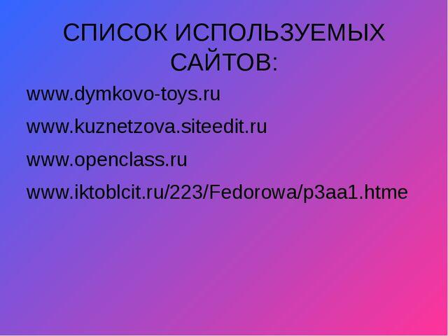 СПИСОК ИСПОЛЬЗУЕМЫХ САЙТОВ: www.dymkovo-toys.ru www.kuznetzova.siteedit.ru ww...