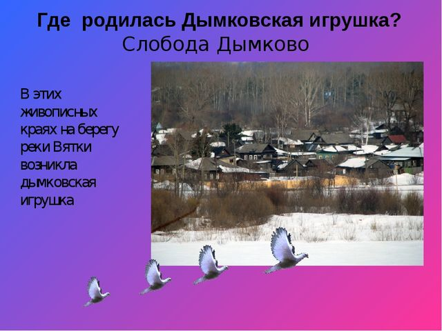 Где родилась Дымковская игрушка? Слобода Дымково В этих живописных краях на...