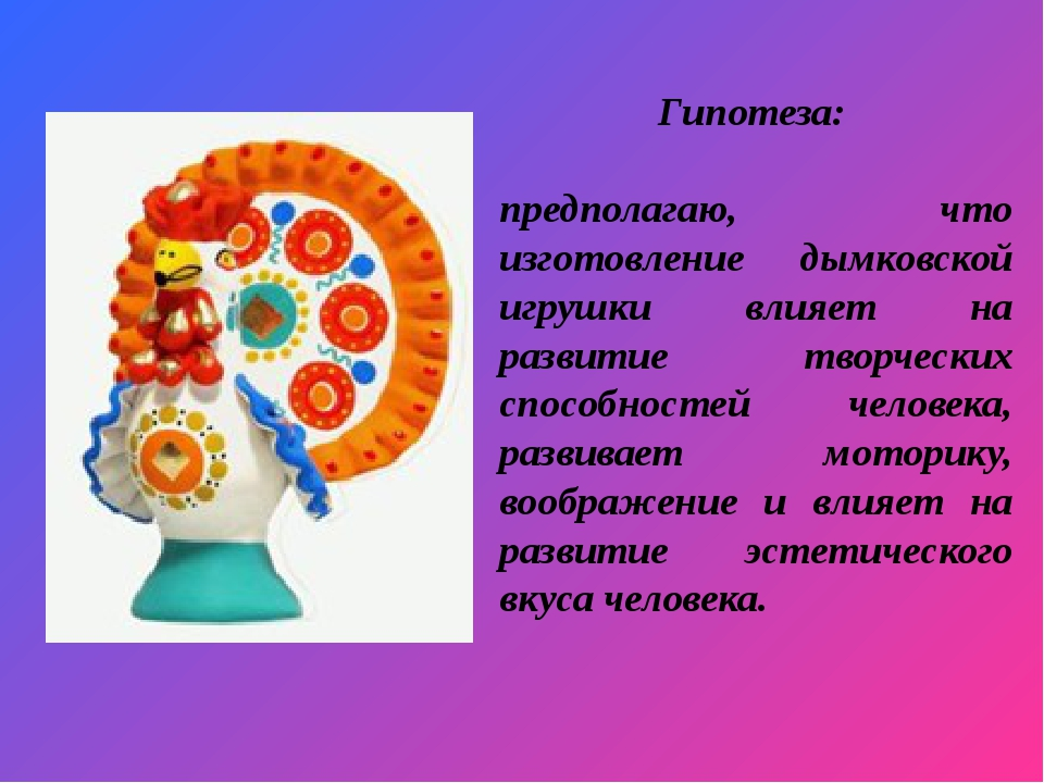 Исследовательская работа по теме Дымковская игрушка  слайда 3 Гипотеза предполагаю что изготовление дымковской игрушки влияет на развитие