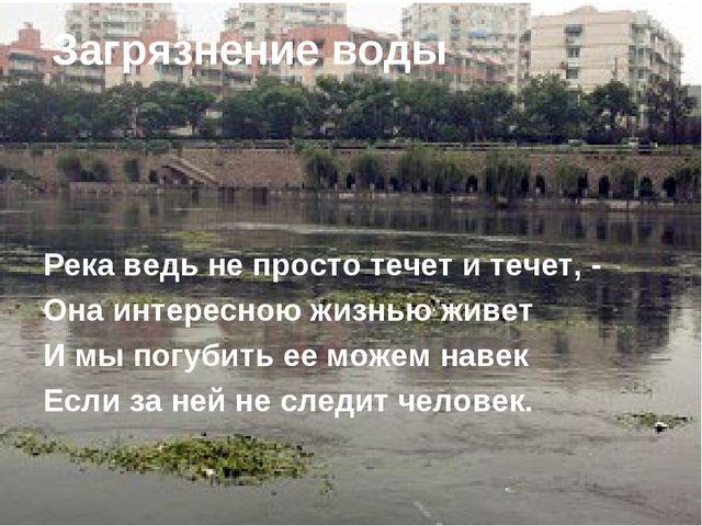 Река ведь не просто течет и течет, - Она интересною жизнью живет И мы погубит...