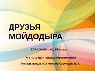 ДРУЗЬЯ МОЙДОДЫРА КЛАССНЫЙ ЧАС, 2-й класс КГУ «СШ №2» города Петропавловска Уч