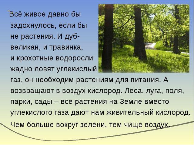Всё живое давно бы задохнулось, если бы не растения. И дуб- великан, и трави...