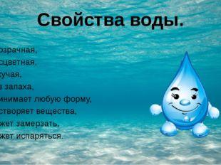 Свойства воды. •прозрачная, •бесцветная, •текучая, •без запаха, •принимает лю