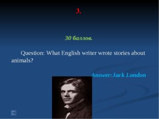 3. 30 баллов. Question: What English writer wrote stories about animals? Answ
