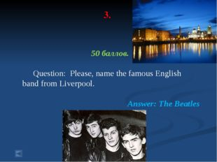 3. 50 баллов. Question: Please, name the famous English band from Liverpool.