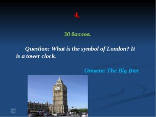 4. 30 баллов. Question: What is the symbol of London? It is a tower clock. От