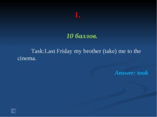 1. 10 баллов. Task:Last Friday my brother (take) me to the cinema. Answer: t