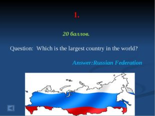 1. 20 баллов. Question: Which is the largest country in the world? Answer:Rus