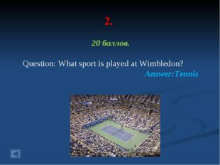2. 20 баллов. Question: What sport is played at Wimbledon? Answer:Tennis