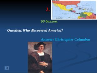 3. 60 баллов. Question:Who discovered America? Answer: Christopher Columbus