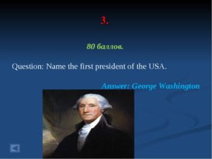 3. 80 баллов. Question: Name the first president of the USA. Answer: George W