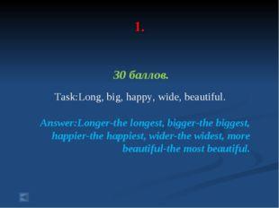 1. 30 баллов. Task:Long, big, happy, wide, beautiful. Answer:Longer-the long