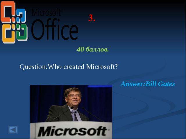 3. 40 баллов. Question:Who created Microsoft? Answer:Bill Gates