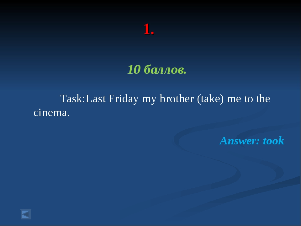 1. 10 баллов. Task:Last Friday my brother (take) me to the cinema. Answer: t...
