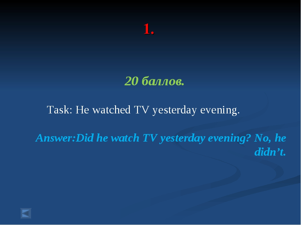 1. 20 баллов. Task: He watched TV yesterday evening. Answer:Did he watch TV...