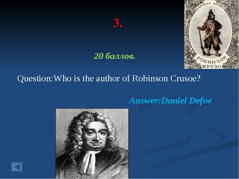 3. 20 баллов. Question:Who is the author of Robinson Crusoe? Answer:Daniel De...