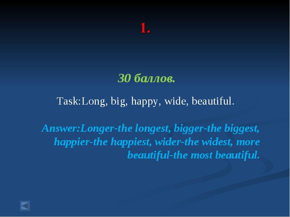 1. 30 баллов. Task:Long, big, happy, wide, beautiful. Answer:Longer-the long...