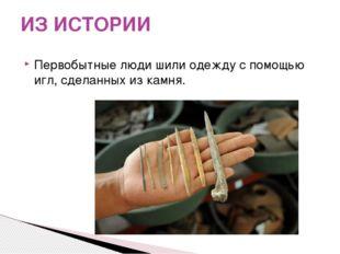 Первобытные люди шили одежду с помощью игл, сделанных из камня. ИЗ ИСТОРИИ