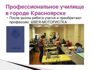 После школы ребята учатся и приобретают профессию ШВЕЯ-МОТОРИСТКА Профессиона