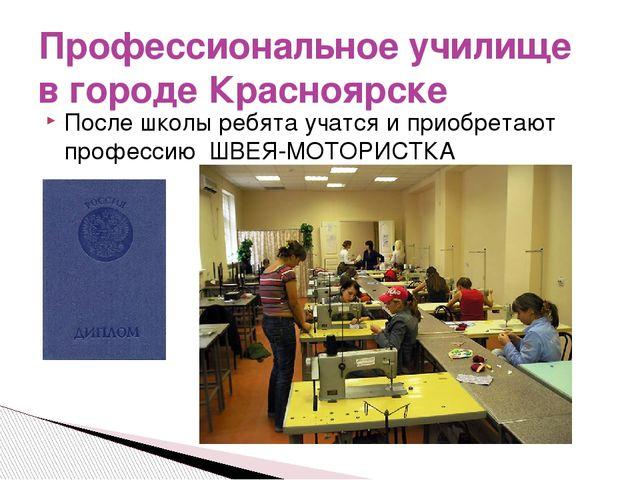 После школы ребята учатся и приобретают профессию ШВЕЯ-МОТОРИСТКА Профессиона...