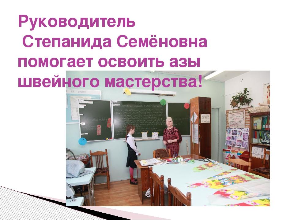 Руководитель Степанида Семёновна помогает освоить азы швейного мастерства!