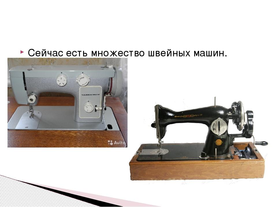Сейчас есть множество швейных машин.