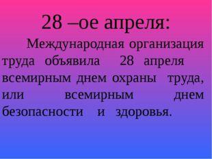 28 –ое апреля:  Международная организация труда объявила 28 апреля всемирным