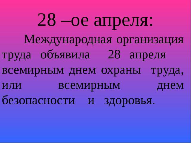 28 –ое апреля:  Международная организация труда объявила 28 апреля всемирным...