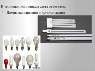 К тепловым источникам света относятся: Лампы накаливания и дуговые лампы