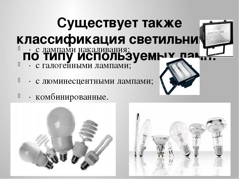 Существует также классификация светильников по типу используемых ламп: · с л...