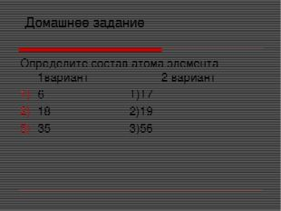 Домашнее задание Определите состав атома элемента 1вариант 2 вариант 6 1)17
