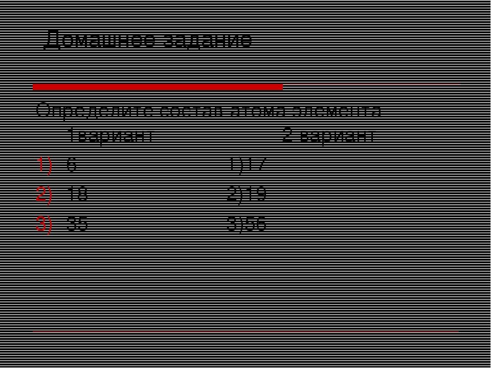 Домашнее задание Определите состав атома элемента 1вариант 2 вариант 6 1)17...