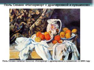 Поль Сезанн «Натюрморт с драпировкой и кувшином» Поль Сезанн написал полотно