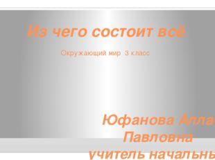Из чего состоит всё Окружающий мир 3 класс Юфанова Алла Павловна учитель нача